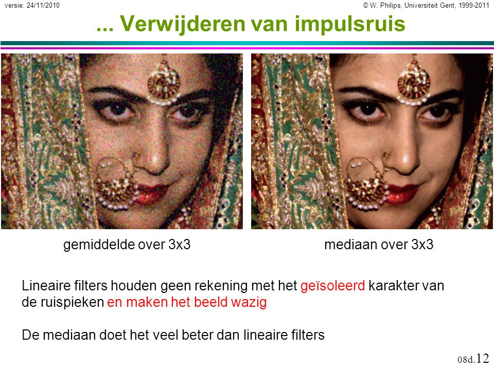 © W. Philips, Universiteit Gent, 1999-2011versie: 24/11/2010 08d. 12... Verwijderen van impulsruis gemiddelde over 3x3 mediaan over 3x3 Lineaire filte