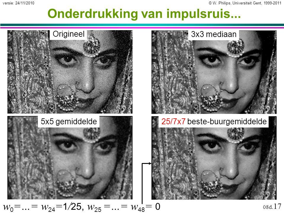 © W. Philips, Universiteit Gent, 1999-2011versie: 24/11/2010 08d. 17 Onderdrukking van impulsruis... Origineel 3x3 mediaan 5x5 gemiddelde25/7x7 beste-