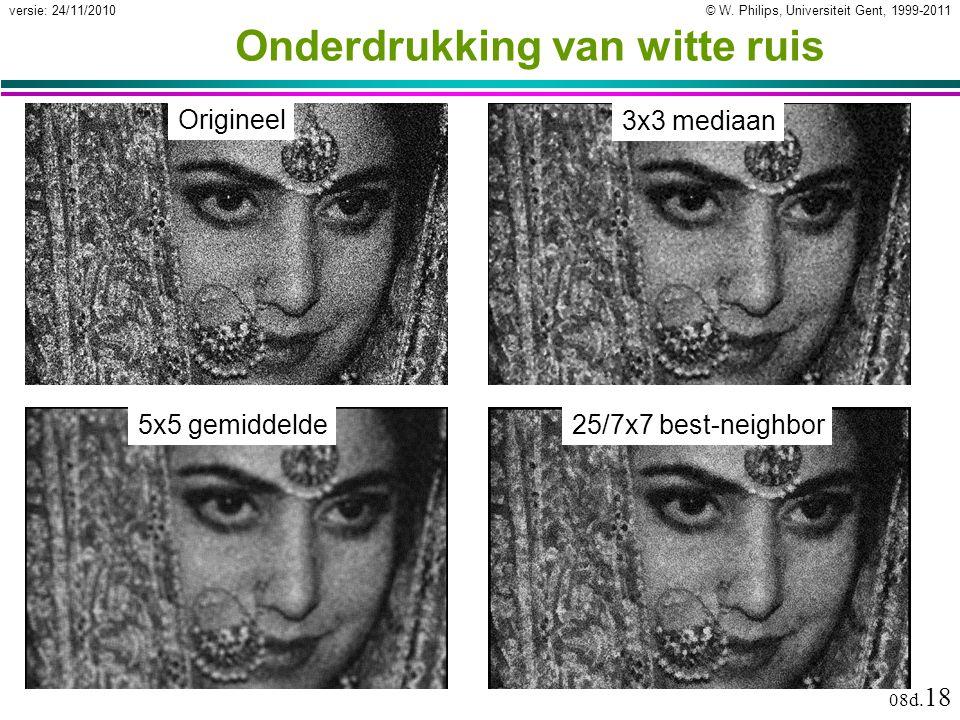 © W. Philips, Universiteit Gent, 1999-2011versie: 24/11/2010 08d. 18 Onderdrukking van witte ruis Origineel 3x3 mediaan 5x5 gemiddelde25/7x7 best-neig