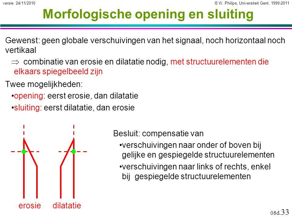 © W. Philips, Universiteit Gent, 1999-2011versie: 24/11/2010 08d. 33 Morfologische opening en sluiting Twee mogelijkheden: opening: eerst erosie, dan