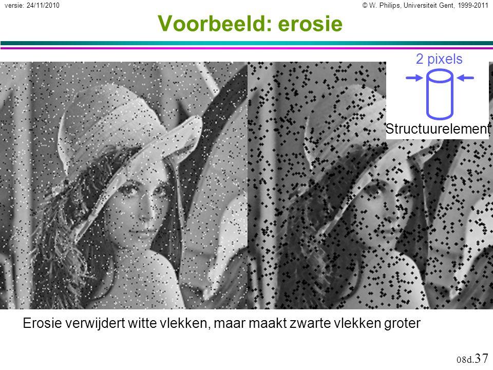 © W. Philips, Universiteit Gent, 1999-2011versie: 24/11/2010 08d. 37 Voorbeeld: erosie Erosie verwijdert witte vlekken, maar maakt zwarte vlekken grot