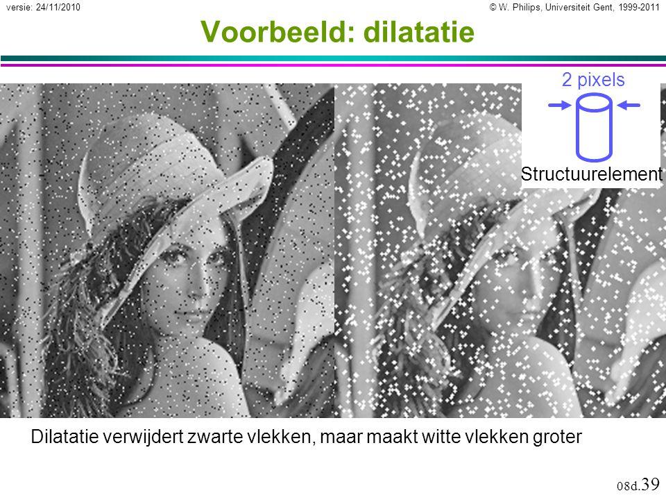© W. Philips, Universiteit Gent, 1999-2011versie: 24/11/2010 08d. 39 Voorbeeld: dilatatie Dilatatie verwijdert zwarte vlekken, maar maakt witte vlekke