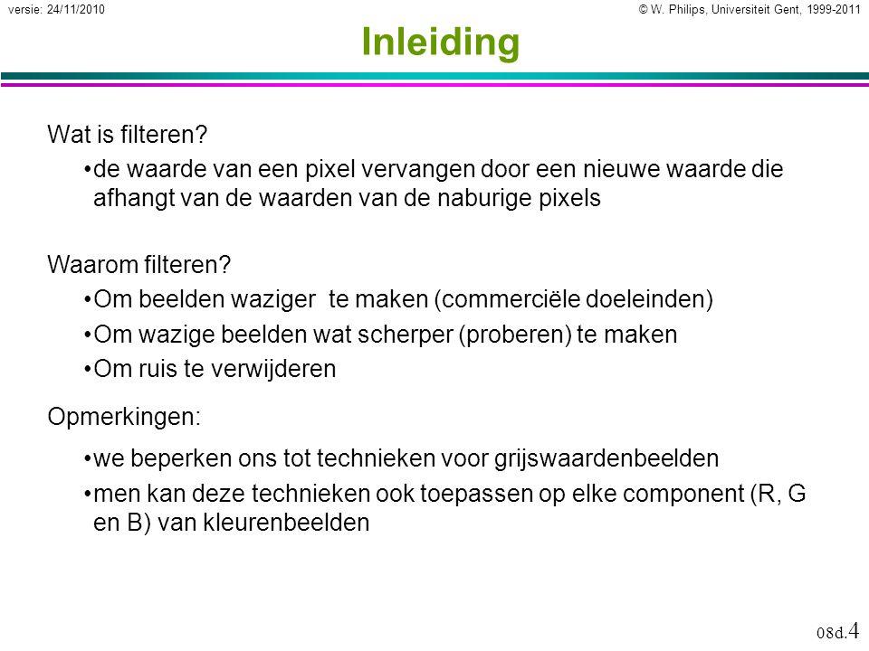 © W. Philips, Universiteit Gent, 1999-2011versie: 24/11/2010 08d. 4 Inleiding Wat is filteren? de waarde van een pixel vervangen door een nieuwe waard