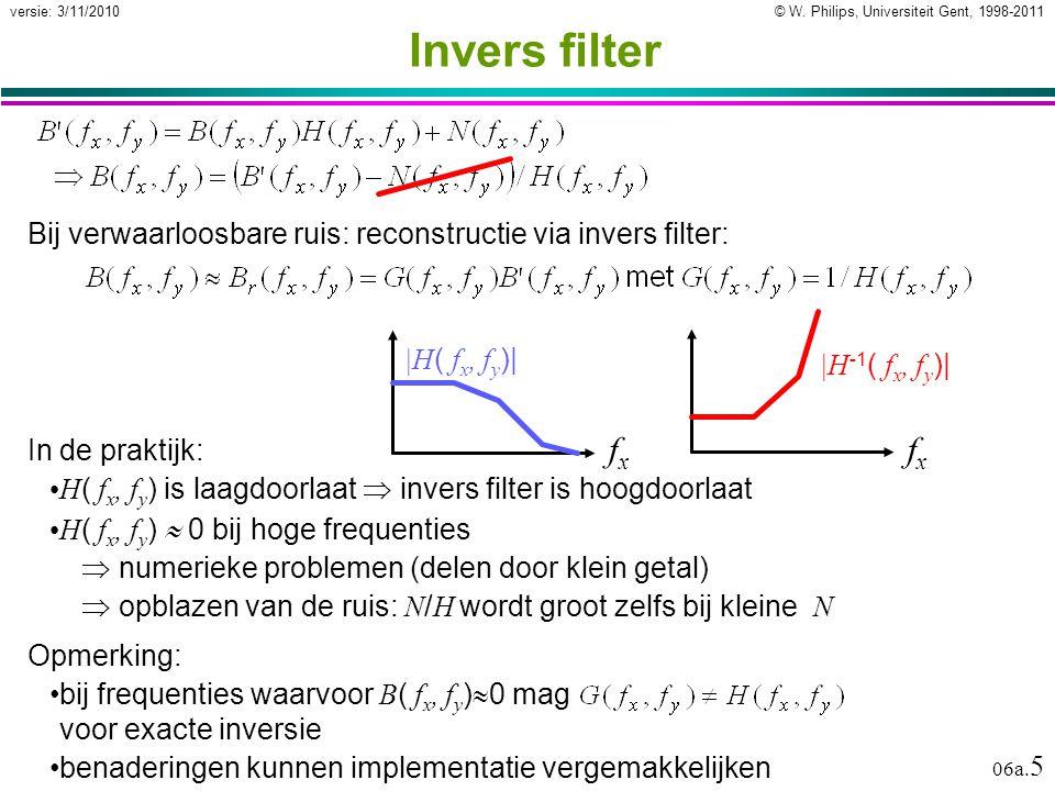 © W. Philips, Universiteit Gent, 1998-2011versie: 3/11/2010 06a. 5 Invers filter In de praktijk: H ( f x, f y ) is laagdoorlaat  invers filter is hoo