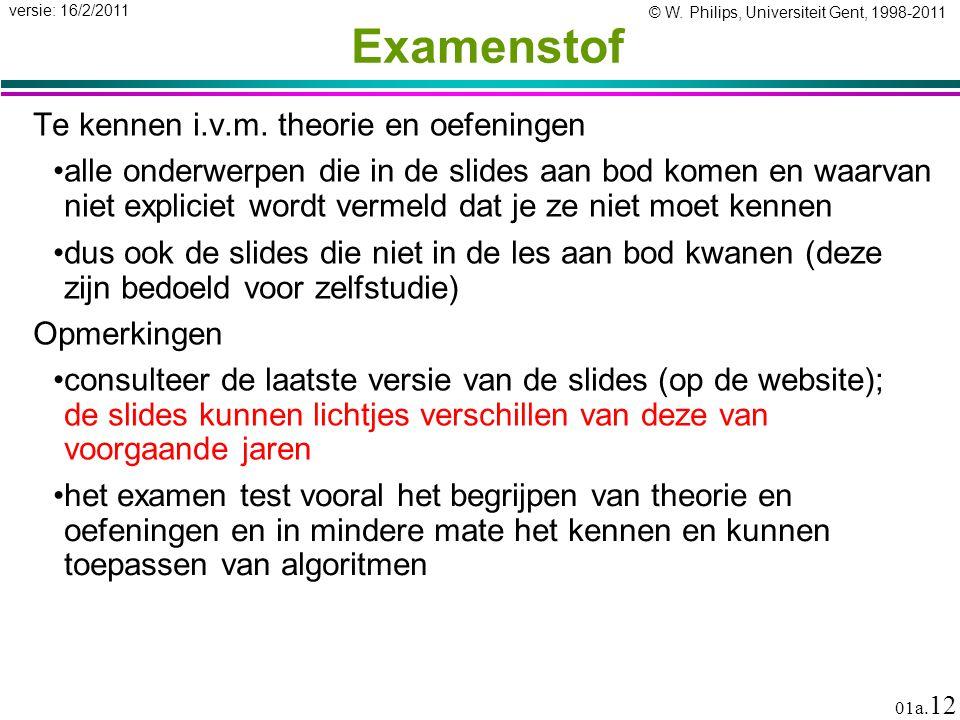 © W. Philips, Universiteit Gent, 1998-2011 versie: 16/2/2011 01a. 12 Examenstof Te kennen i.v.m. theorie en oefeningen alle onderwerpen die in de slid