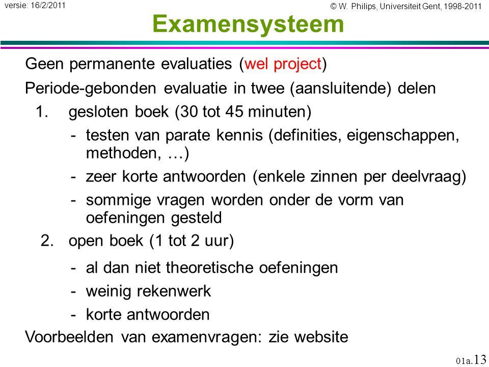 © W. Philips, Universiteit Gent, 1998-2011 versie: 16/2/2011 01a. 13 Examensysteem Geen permanente evaluaties (wel project) Periode-gebonden evaluatie