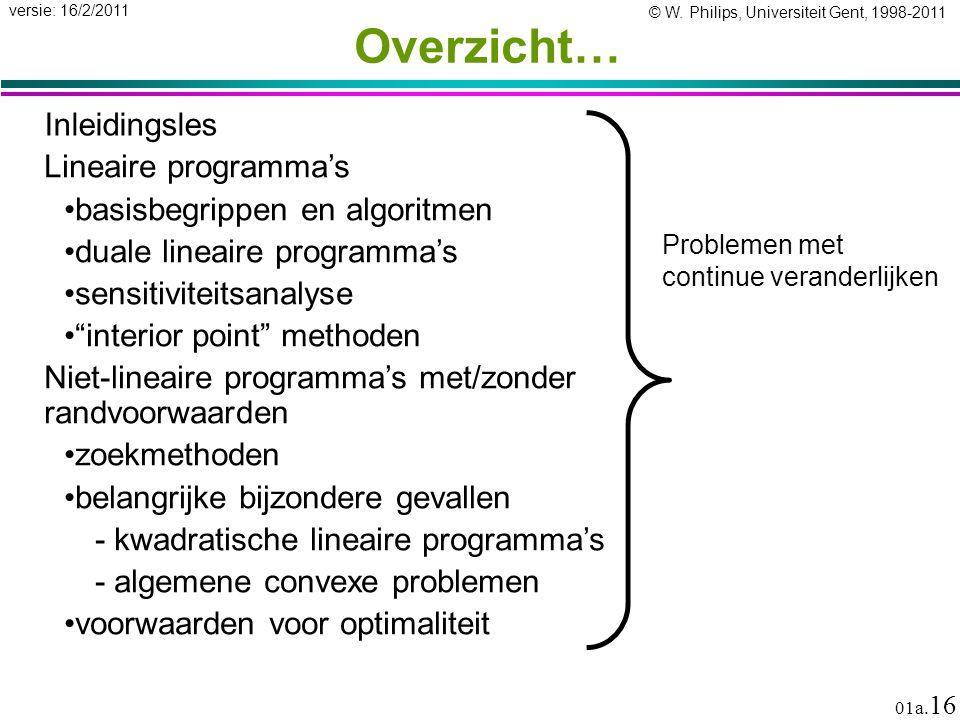 © W. Philips, Universiteit Gent, 1998-2011 versie: 16/2/2011 01a. 16 Overzicht… Inleidingsles Problemen met continue veranderlijken Lineaire programma