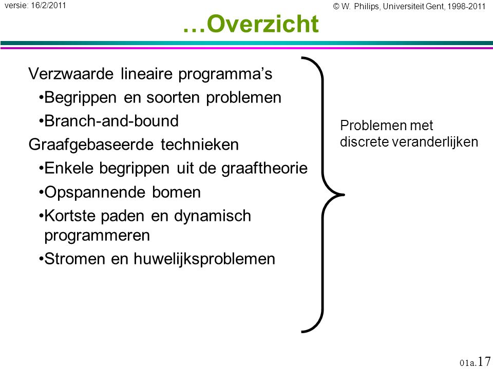 © W. Philips, Universiteit Gent, 1998-2011 versie: 16/2/2011 01a. 17 …Overzicht Verzwaarde lineaire programma's Begrippen en soorten problemen Branch-