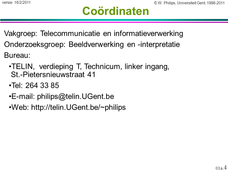 © W. Philips, Universiteit Gent, 1998-2011 versie: 16/2/2011 01a. 4 Coördinaten Vakgroep: Telecommunicatie en informatieverwerking Onderzoeksgroep: Be