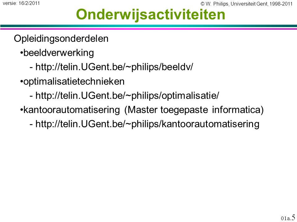 © W. Philips, Universiteit Gent, 1998-2011 versie: 16/2/2011 01a. 5 Onderwijsactiviteiten Opleidingsonderdelen beeldverwerking -http://telin.UGent.be/