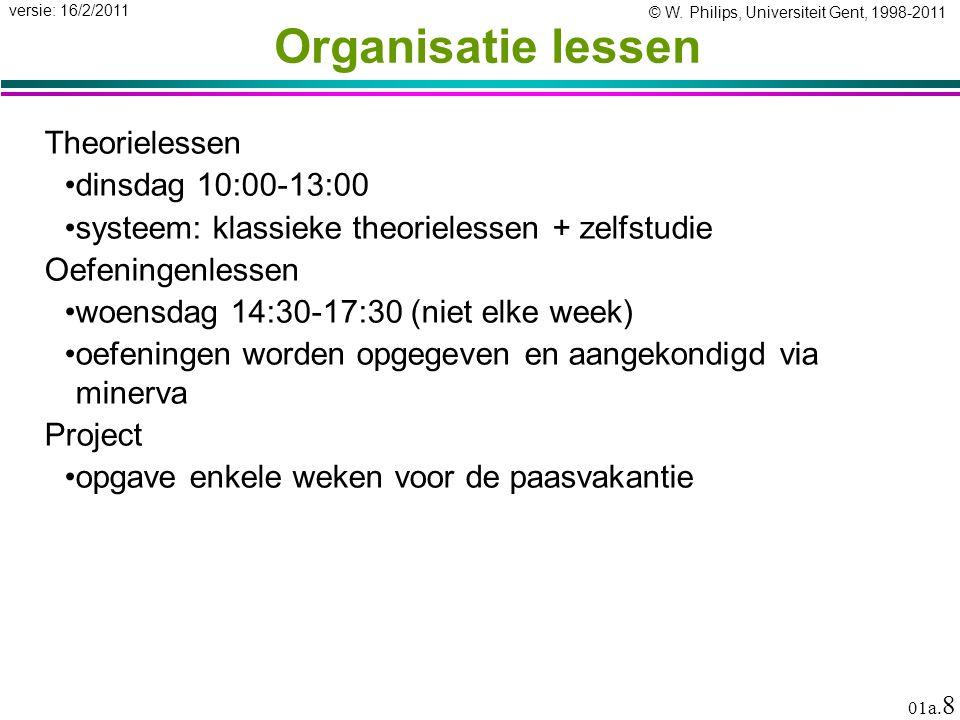 © W. Philips, Universiteit Gent, 1998-2011 versie: 16/2/2011 01a. 8 Organisatie lessen Theorielessen dinsdag 10:00-13:00 systeem: klassieke theorieles