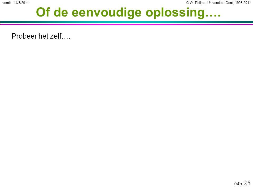 © W. Philips, Universiteit Gent, 1998-2011versie: 14/3/2011 04b. 25 Of de eenvoudige oplossing…. Probeer het zelf….