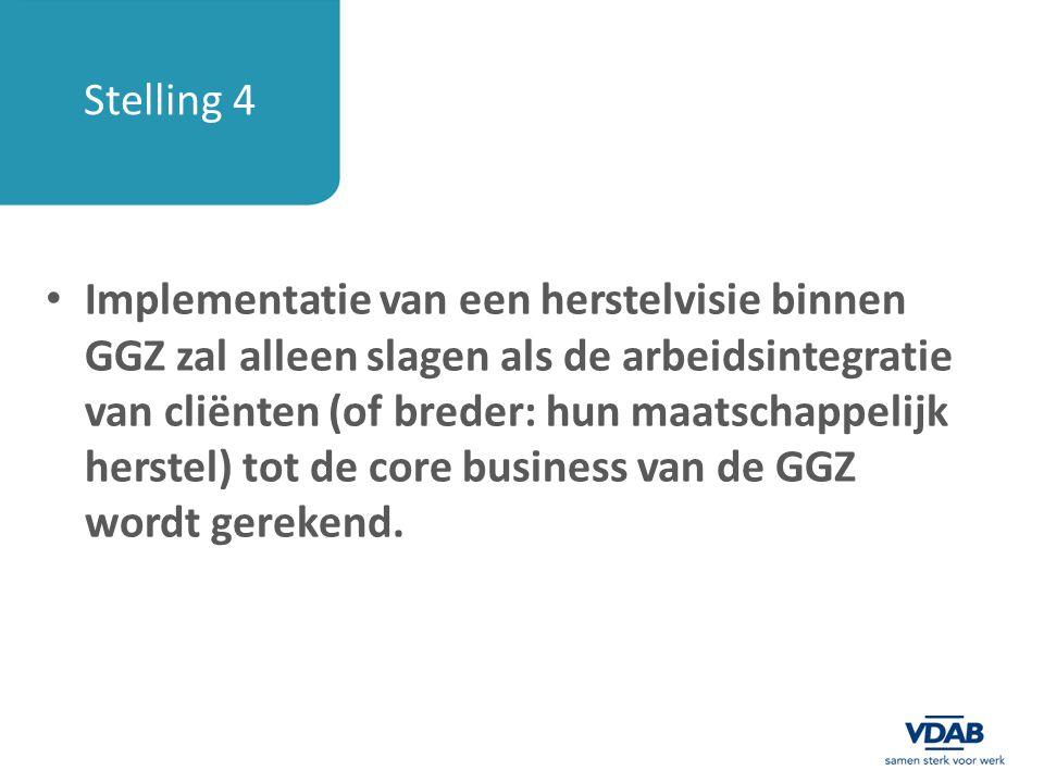 Stelling 4 Implementatie van een herstelvisie binnen GGZ zal alleen slagen als de arbeidsintegratie van cliënten (of breder: hun maatschappelijk herst
