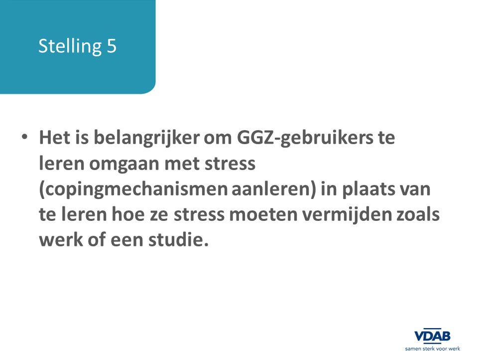 Stelling 5 Het is belangrijker om GGZ-gebruikers te leren omgaan met stress (copingmechanismen aanleren) in plaats van te leren hoe ze stress moeten v