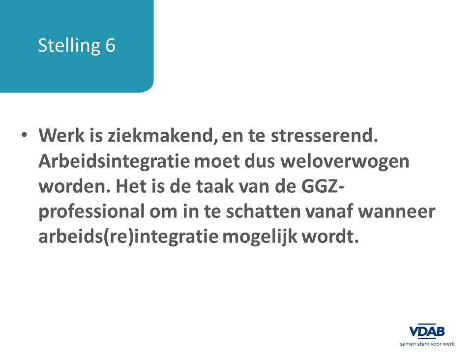 Stelling 6 Werk is ziekmakend, en te stresserend. Arbeidsintegratie moet dus weloverwogen worden. Het is de taak van de GGZ- professional om in te sch