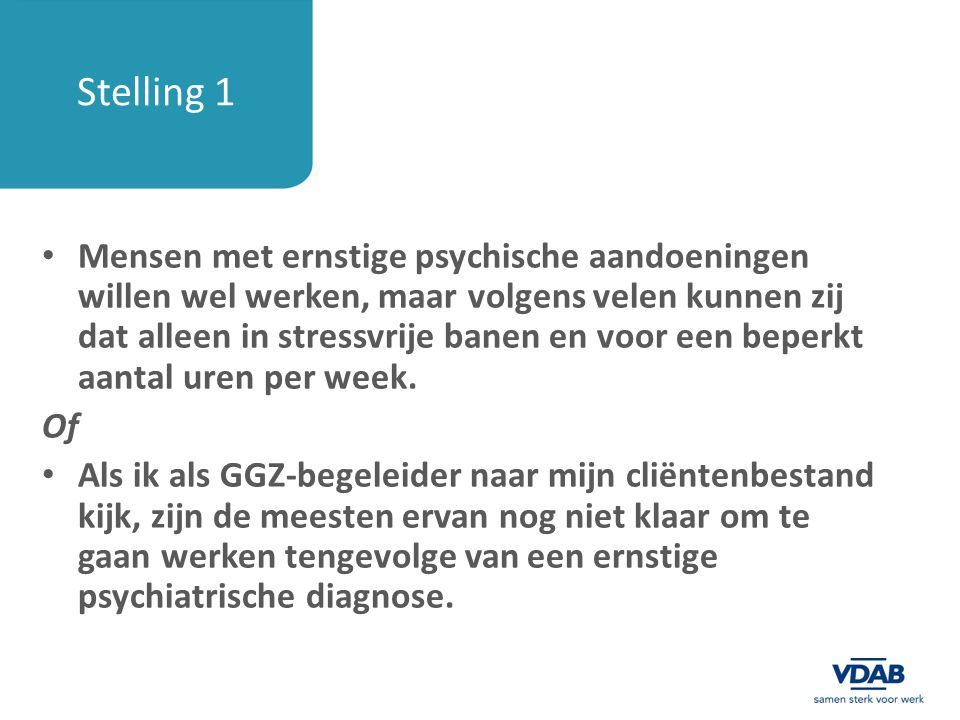 Stelling 1 Mensen met ernstige psychische aandoeningen willen wel werken, maar volgens velen kunnen zij dat alleen in stressvrije banen en voor een be
