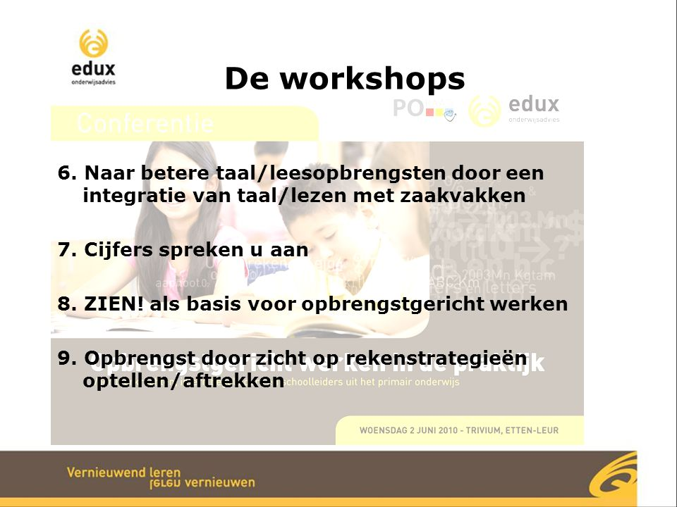 De workshops 6. Naar betere taal/leesopbrengsten door een integratie van taal/lezen met zaakvakken 7. Cijfers spreken u aan 8. ZIEN! als basis voor op