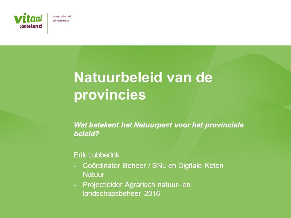 Natuurbeleid van de provincies Wat betekent het Natuurpact voor het provinciale beleid? Erik Lubberink -Coördinator Beheer / SNL en Digitale Keten Nat