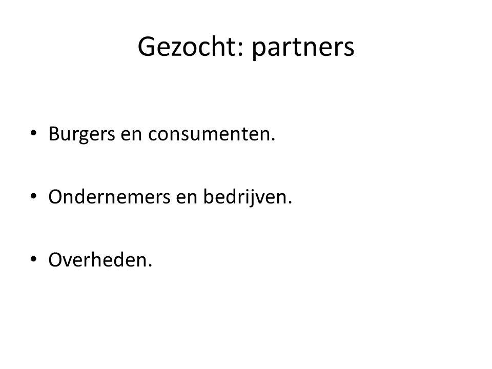 Gezocht: partners Burgers en consumenten. Ondernemers en bedrijven. Overheden.