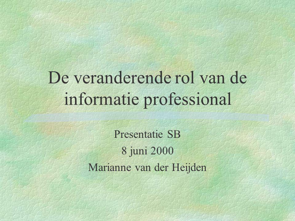 De veranderende rol van de informatie professional Presentatie SB 8 juni 2000 Marianne van der Heijden