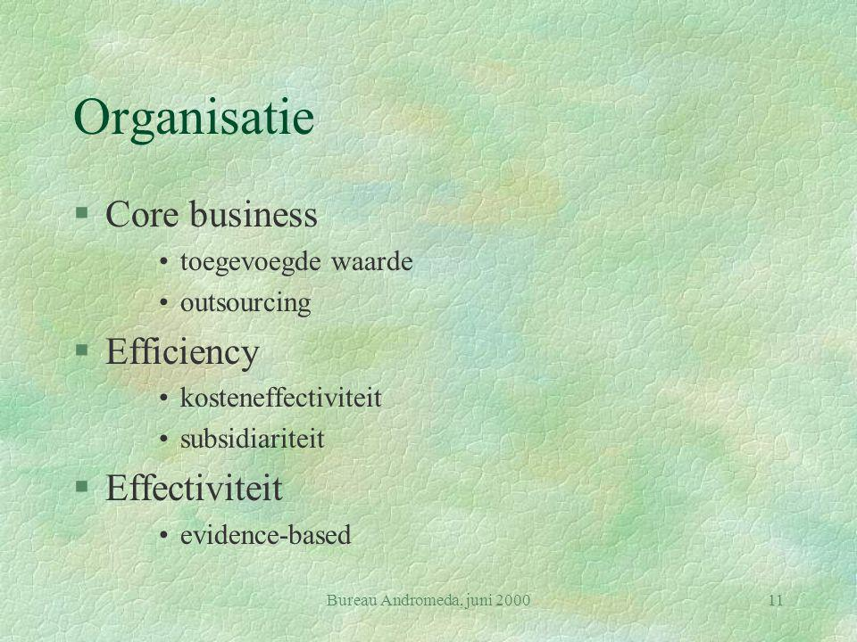 Bureau Andromeda, juni 200011 Organisatie §Core business toegevoegde waarde outsourcing §Efficiency kosteneffectiviteit subsidiariteit §Effectiviteit evidence-based