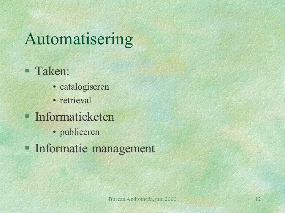 Bureau Andromeda, juni 200012 Automatisering §Taken: catalogiseren retrieval §Informatieketen publiceren §Informatie management