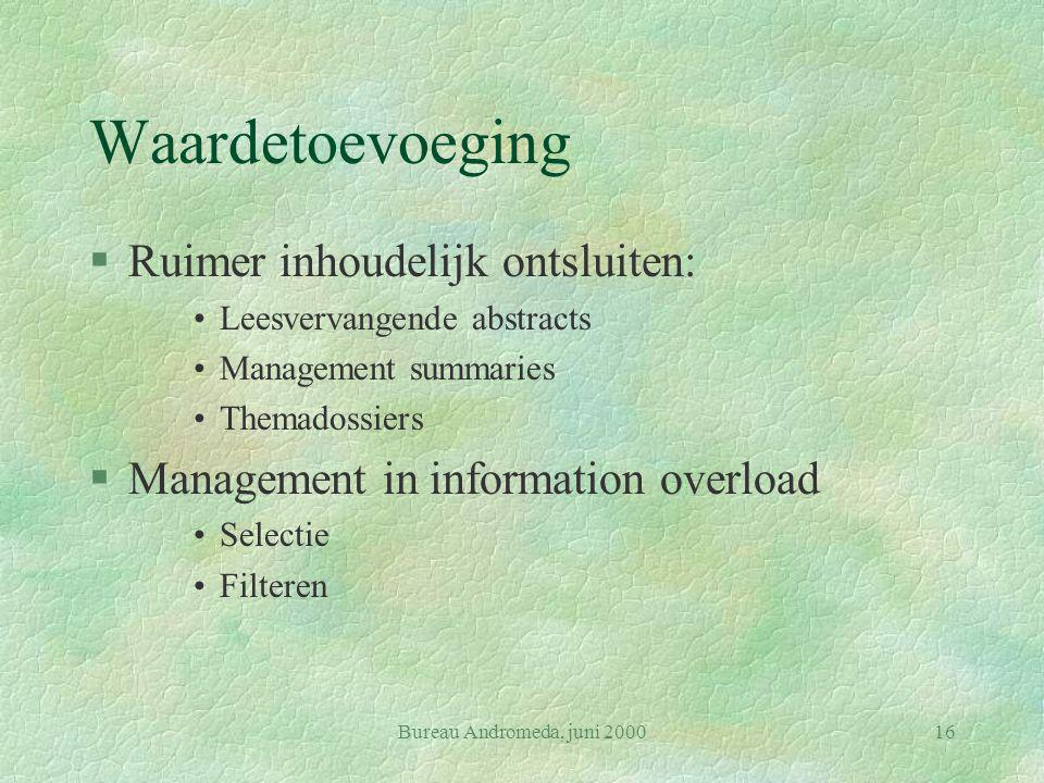 Bureau Andromeda, juni 200016 Waardetoevoeging §Ruimer inhoudelijk ontsluiten: Leesvervangende abstracts Management summaries Themadossiers §Management in information overload Selectie Filteren