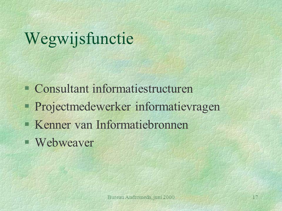 Bureau Andromeda, juni 200017 Wegwijsfunctie §Consultant informatiestructuren §Projectmedewerker informatievragen §Kenner van Informatiebronnen §Webweaver