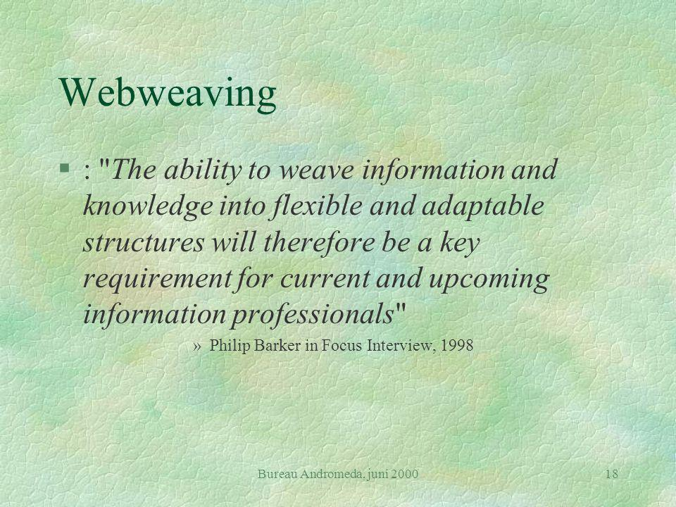 Bureau Andromeda, juni 200018 Webweaving §: The ability to weave information and knowledge into flexible and adaptable structures will therefore be a key requirement for current and upcoming information professionals »Philip Barker in Focus Interview, 1998