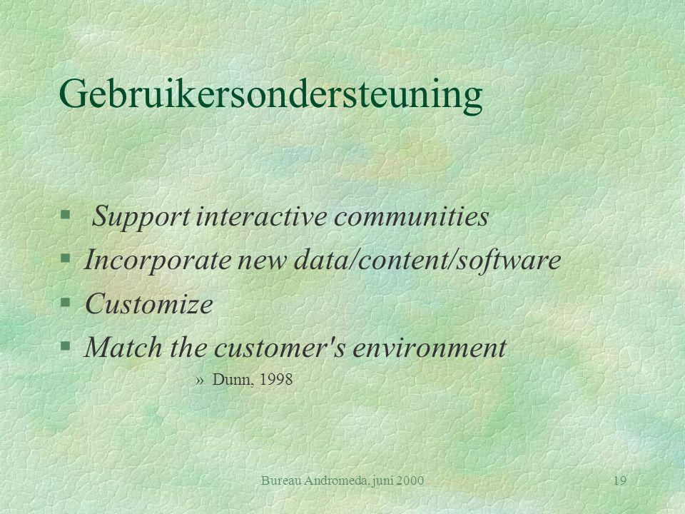 Bureau Andromeda, juni 200019 Gebruikersondersteuning § Support interactive communities §Incorporate new data/content/software §Customize §Match the customer s environment »Dunn, 1998