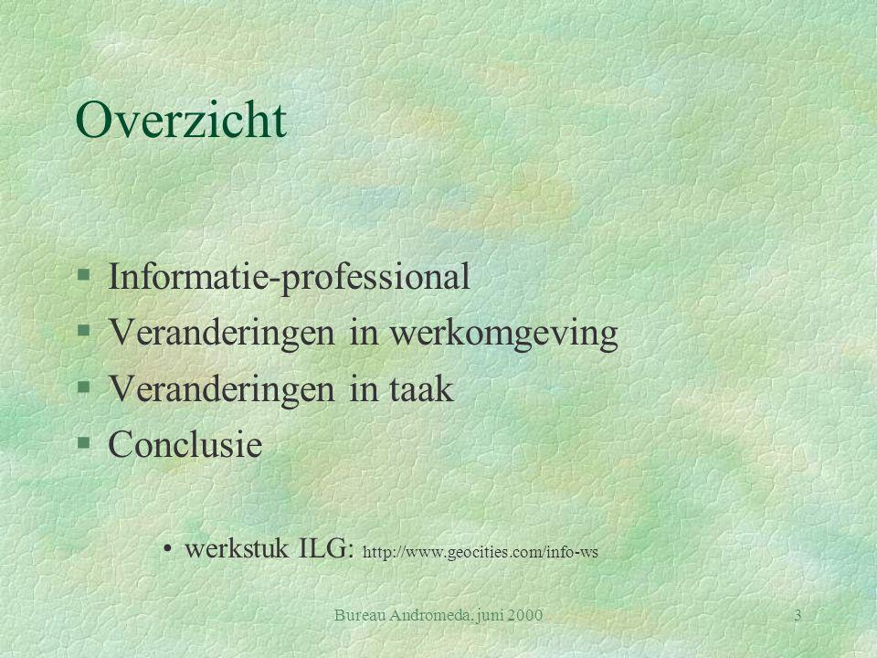 Bureau Andromeda, juni 20003 Overzicht §Informatie-professional §Veranderingen in werkomgeving §Veranderingen in taak §Conclusie werkstuk ILG: http://www.geocities.com/info-ws