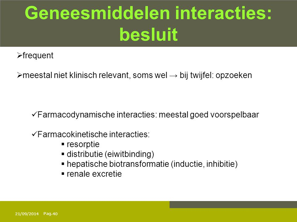 Pag. 21/09/201440 Geneesmiddelen interacties: besluit  frequent  meestal niet klinisch relevant, soms wel → bij twijfel: opzoeken Farmacodynamische