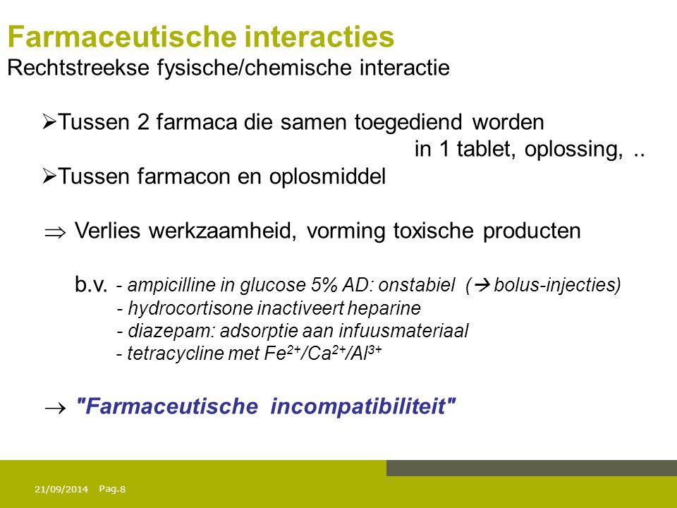 Pag. 21/09/20148 Farmaceutische interacties Rechtstreekse fysische/chemische interactie  Tussen 2 farmaca die samen toegediend worden in 1 tablet, op