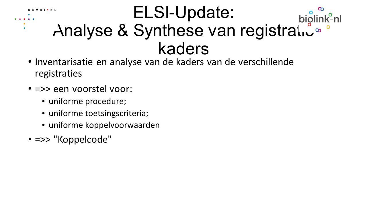 ELSI-Update: Analyse & Synthese van registratie kaders Inventarisatie en analyse van de kaders van de verschillende registraties =>> een voorstel voor: uniforme procedure; uniforme toetsingscriteria; uniforme koppelvoorwaarden =>> Koppelcode