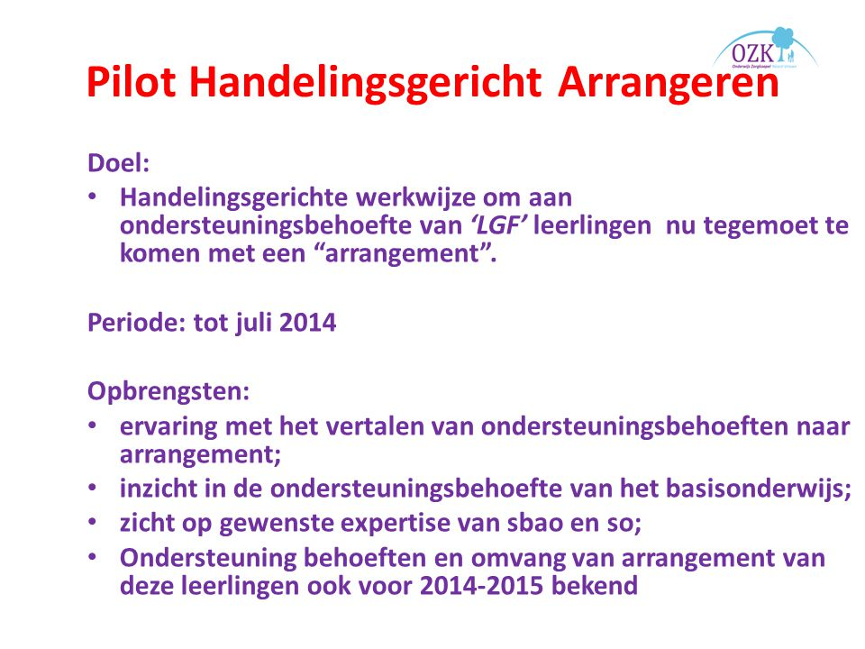 Pilot Handelingsgericht Arrangeren Doel: Handelingsgerichte werkwijze om aan ondersteuningsbehoefte van 'LGF' leerlingen nu tegemoet te komen met een arrangement .