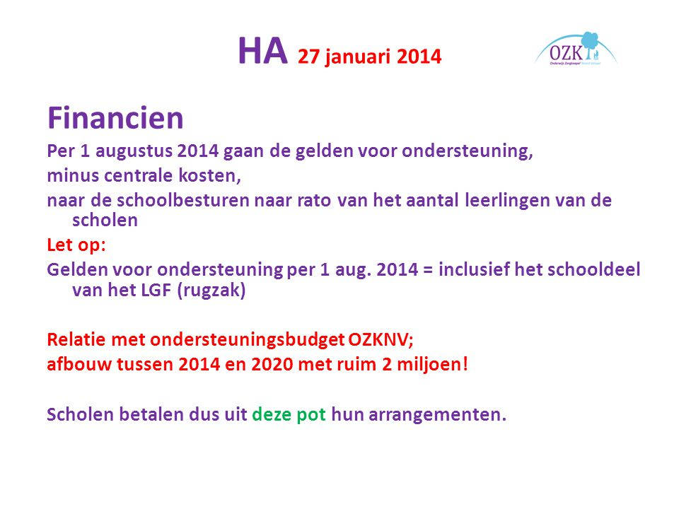 HA 27 januari 2014 Financien Per 1 augustus 2014 gaan de gelden voor ondersteuning, minus centrale kosten, naar de schoolbesturen naar rato van het aantal leerlingen van de scholen Let op: Gelden voor ondersteuning per 1 aug.