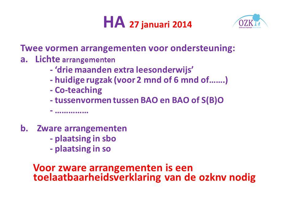 HA 27 januari 2014 Twee vormen arrangementen voor ondersteuning: a.Lichte arrangementen - 'drie maanden extra leesonderwijs' - huidige rugzak (voor 2 mnd of 6 mnd of…….) - Co-teaching - tussenvormen tussen BAO en BAO of S(B)O - …………… b.