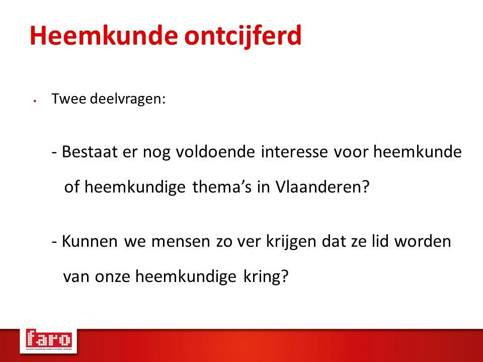 Heemkunde ontcijferd  Twee deelvragen: - Bestaat er nog voldoende interesse voor heemkunde of heemkundige thema's in Vlaanderen.