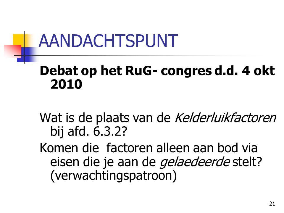 21 AANDACHTSPUNT Debat op het RuG- congres d.d. 4 okt 2010 Wat is de plaats van de Kelderluikfactoren bij afd. 6.3.2? Komen die factoren alleen aan bo