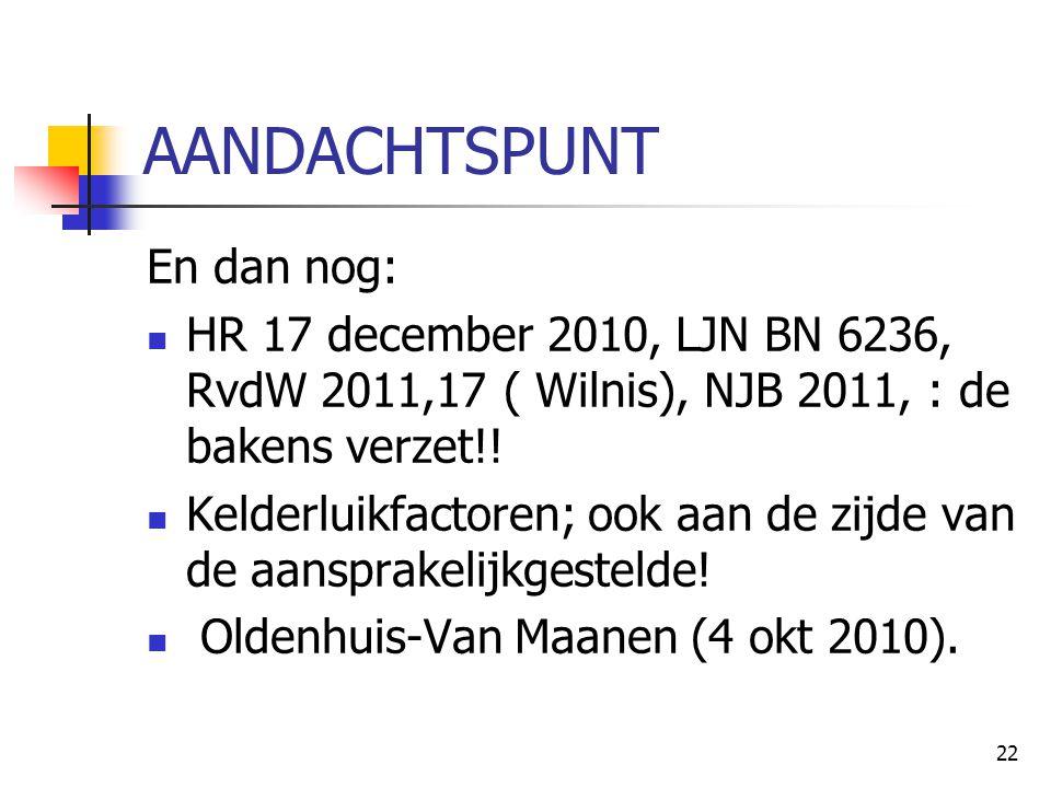 22 AANDACHTSPUNT En dan nog: HR 17 december 2010, LJN BN 6236, RvdW 2011,17 ( Wilnis), NJB 2011, : de bakens verzet!! Kelderluikfactoren; ook aan de z