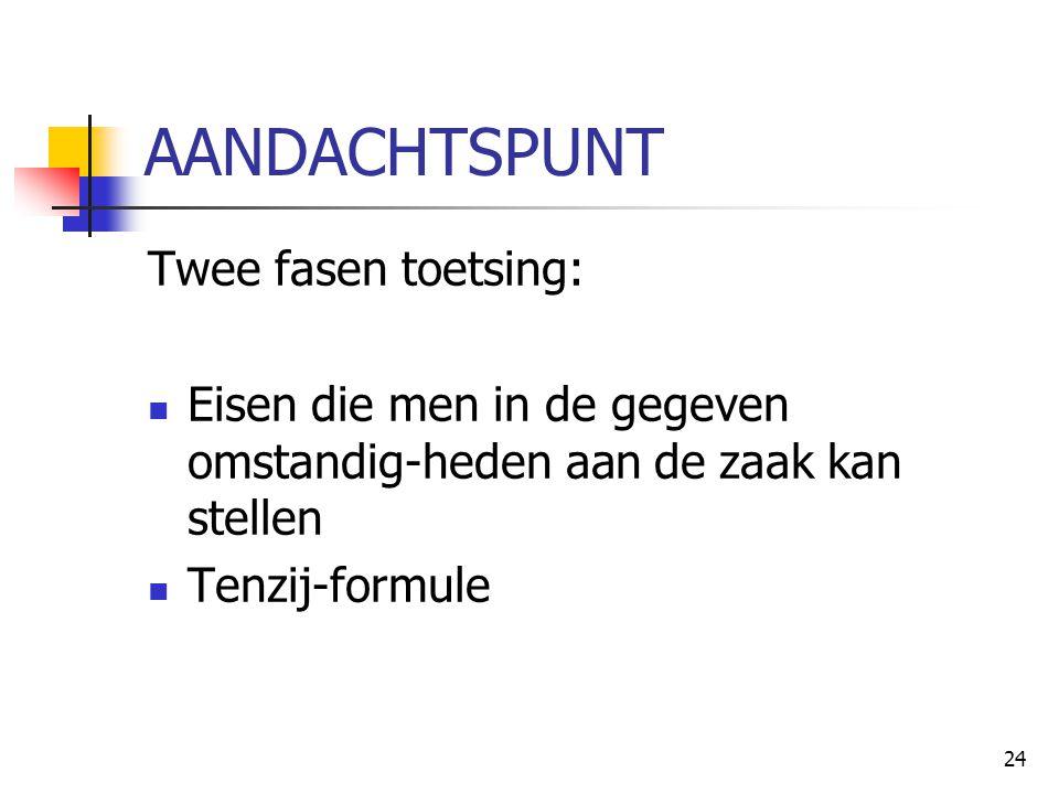 24 AANDACHTSPUNT Twee fasen toetsing: Eisen die men in de gegeven omstandig-heden aan de zaak kan stellen Tenzij-formule