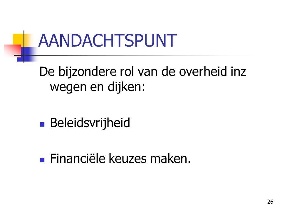 26 AANDACHTSPUNT De bijzondere rol van de overheid inz wegen en dijken: Beleidsvrijheid Financiële keuzes maken.