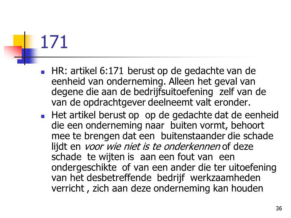 36 171 HR: artikel 6:171 berust op de gedachte van de eenheid van onderneming. Alleen het geval van degene die aan de bedrijfsuitoefening zelf van de