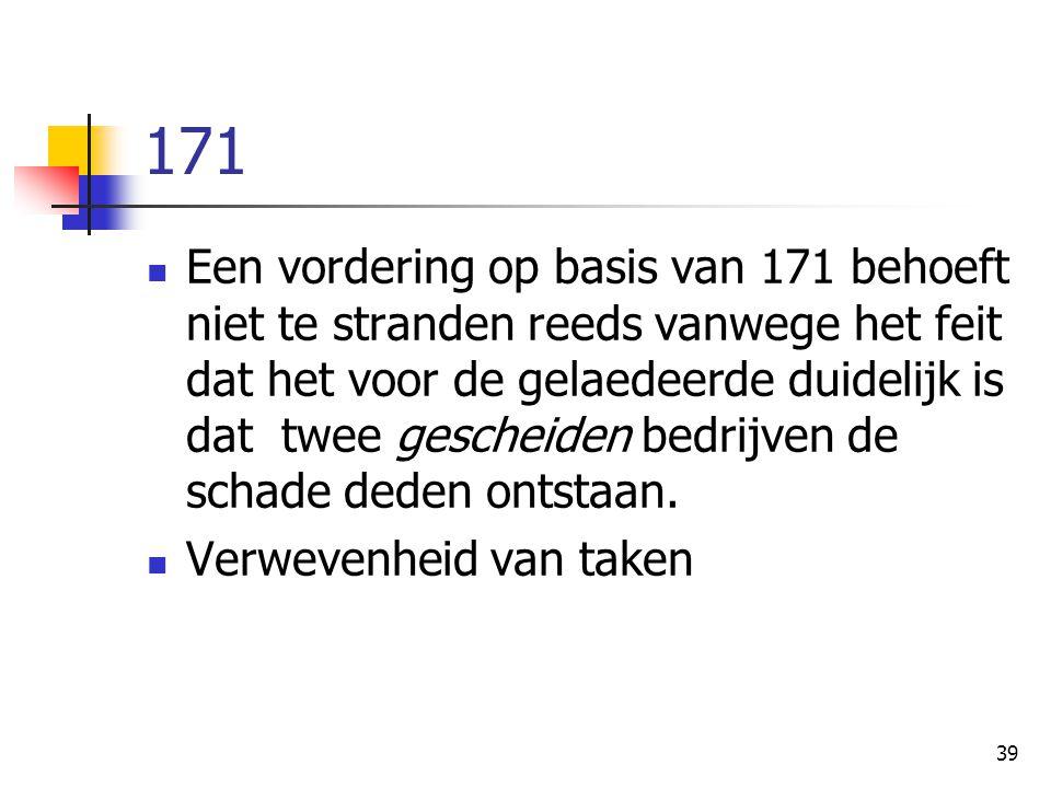 39 171 Een vordering op basis van 171 behoeft niet te stranden reeds vanwege het feit dat het voor de gelaedeerde duidelijk is dat twee gescheiden bedrijven de schade deden ontstaan.