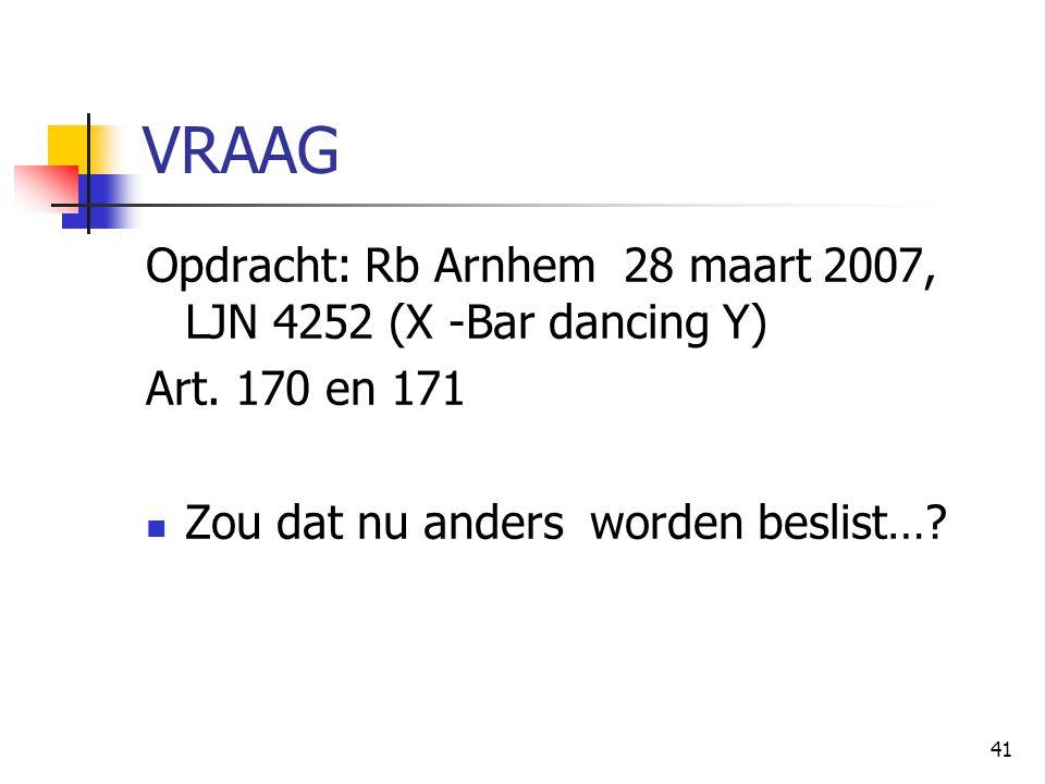 41 VRAAG Opdracht: Rb Arnhem 28 maart 2007, LJN 4252 (X -Bar dancing Y) Art. 170 en 171 Zou dat nu anders worden beslist…?