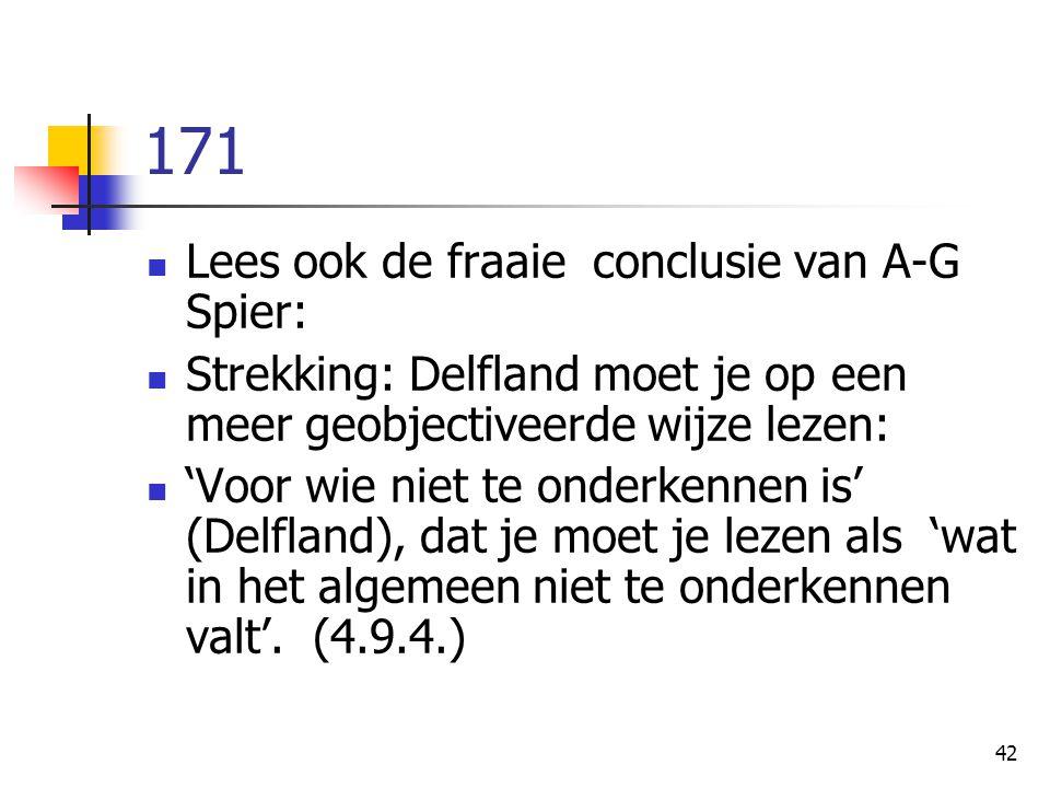42 171 Lees ook de fraaie conclusie van A-G Spier: Strekking: Delfland moet je op een meer geobjectiveerde wijze lezen: 'Voor wie niet te onderkennen is' (Delfland), dat je moet je lezen als 'wat in het algemeen niet te onderkennen valt'.