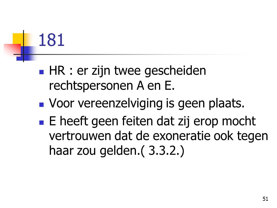 51 181 HR : er zijn twee gescheiden rechtspersonen A en E. Voor vereenzelviging is geen plaats. E heeft geen feiten dat zij erop mocht vertrouwen dat