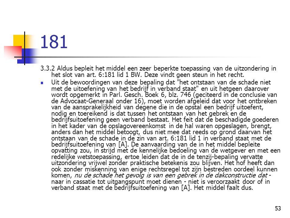 53 181 3.3.2 Aldus bepleit het middel een zeer beperkte toepassing van de uitzondering in het slot van art. 6:181 lid 1 BW. Deze vindt geen steun in h