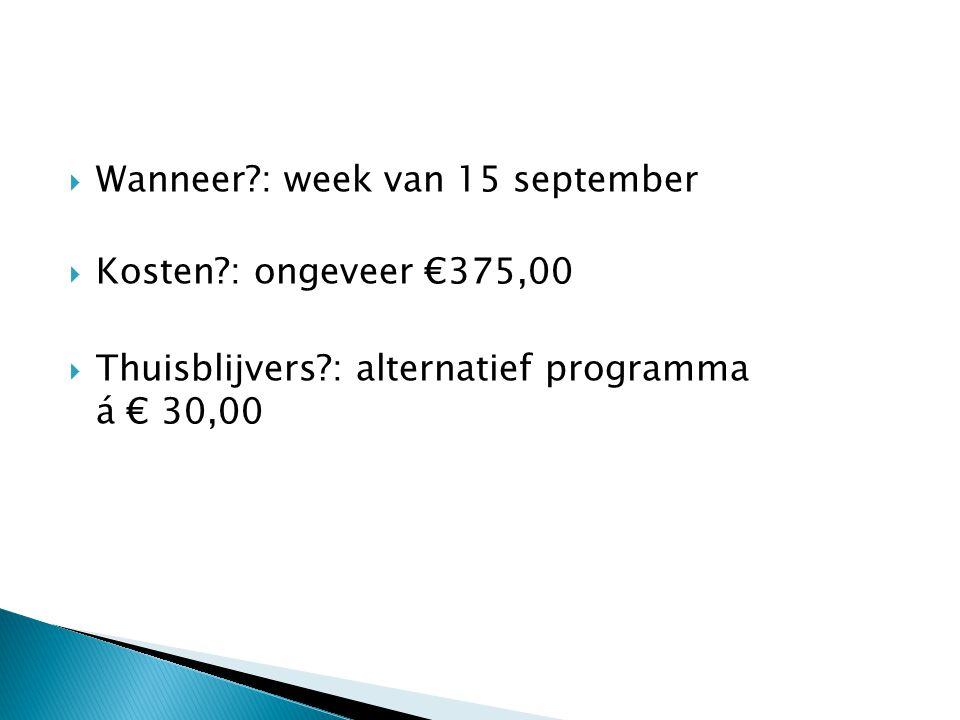  Wanneer?: week van 15 september  Kosten?: ongeveer €375,00  Thuisblijvers?: alternatief programma á € 30,00