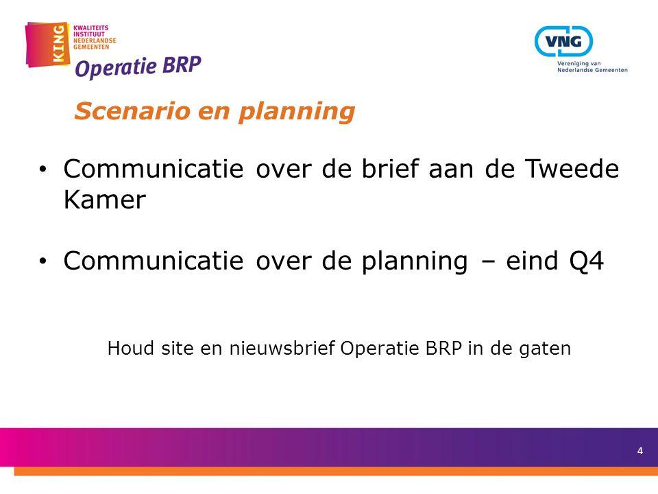 4 Scenario en planning Communicatie over de brief aan de Tweede Kamer Communicatie over de planning – eind Q4 Houd site en nieuwsbrief Operatie BRP in